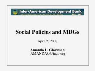 Social Policies and MDGs April 2, 2008 Amanda L. Glassman  AMANDAG@iadb
