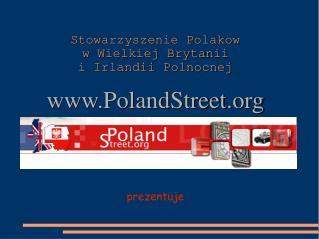 Stowarzyszenie Polakow  w Wielkiej Brytanii  i Irlandii Polnocnej PolandStreet prezentuje