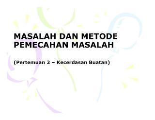 MASALAH DAN METODE PEMECAHAN MASALAH ( Pertemuan  2 –  Kecerdasan Buatan )