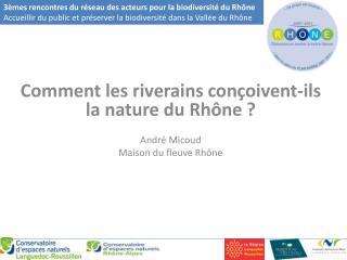 Comment les riverains conçoivent-ils la nature du Rhône ? André Micoud Maison du fleuve Rhône