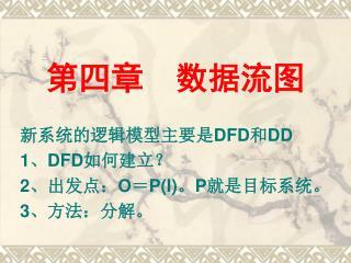 第四章  数据流图 新系统的逻辑模型主要是 DFD 和 DD 1 、 DFD 如何建立? 2 、出发点: O = P(I) 。 P 就是目标系统。 3 、方法:分解。