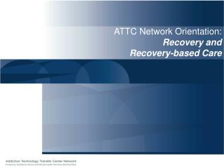 ATTC Network Orientation: Recovery and  Recovery-based Care