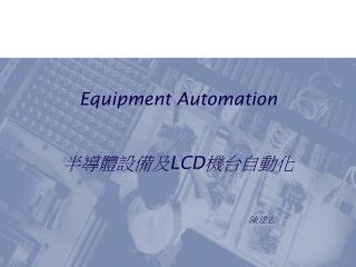 Equipment Automation 半導體設備及 LCD 機台自動化