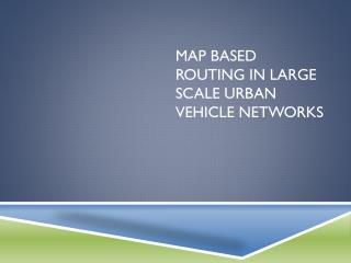 Map based routing in large scale urban  vehicle networks