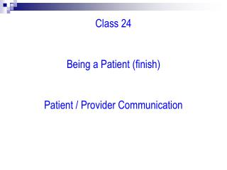 Class 24   Being a Patient (finish) Patient / Provider Communication