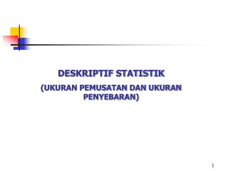 DESKRIPTIF STATISTIK (UKURAN PEMUSATAN DAN UKURAN PENYEBARAN)