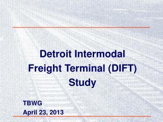 Detroit Intermodal Freight Terminal (DIFT) Study TBWG  April 23, 2013