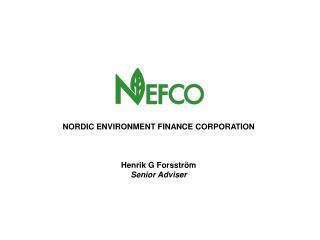 NORDIC ENVIRONMENT FINANCE CORPORATION Henrik G Forsström Senior Adviser