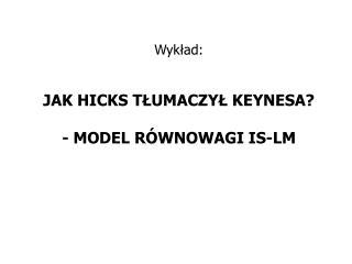 Wyk?ad: JAK HICKS T?UMACZY? KEYNESA? - MODEL R�WNOWAGI IS-LM