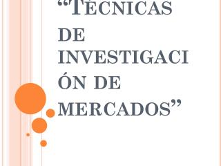 """""""Técnicas de investigación de mercados"""""""