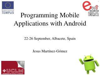 Programming Mobile Applications with Android 22-26 September, Albacete, Spain Jesus Martínez-Gómez