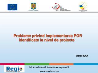 Probleme  privind implementarea POR identificate la nivel de proiecte Viorel BOCA