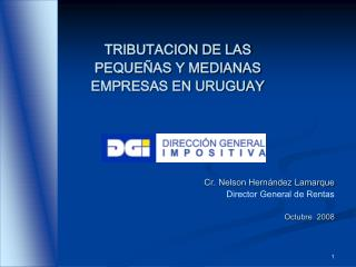 TRIBUTACION DE LAS  PEQUE AS Y MEDIANAS   EMPRESAS EN URUGUAY     Cr. Nelson Hern ndez Lamarque Director General de Rent