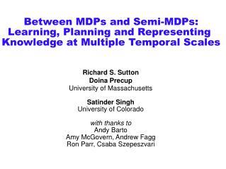 Richard S. Sutton Doina Precup University of Massachusetts Satinder Singh University of Colorado