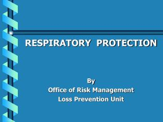 RESPIRATORY  PROTECTION    By Office of Risk Management Loss Prevention Unit