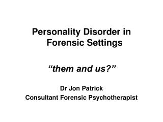 """Personality Disorder in Forensic Settings """"them and us?"""" Dr Jon Patrick"""