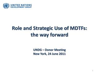 Role  and Strategic Use of  MDTFs:  the way forward UNDG – Donor Meeting New York, 24 June 2011