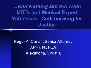 ...And Nothing But the Truth MDTs and Medical Expert Witnesses:  Collaborating for Justice