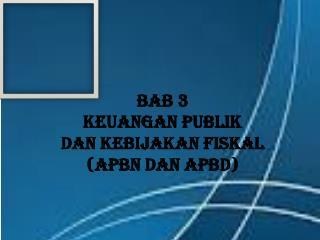 BAB 3 KEUANGAN PUBLIK DAN KEBIJAKAN FISKAL (APBN DAN APBD)