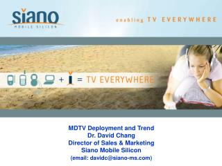 MDTV Deployment and Trend Dr. David Chang Director of Sales & Marketing Siano Mobile Silicon