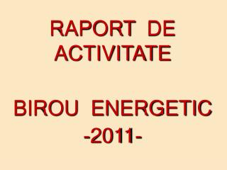 RAPORT  DE ACTIVITATE  BIROU  ENERGETIC  -2011-