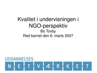 Kvalitet i undervisningen i  NGO-perspektiv Bo Tovby Red barnet den 6. marts 2007