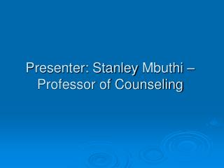 Presenter: Stanley  Mbuthi  –Professor of Counseling