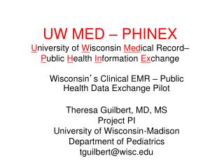 Wisconsin ' s Clinical EMR – Public Health Data Exchange Pilot Theresa Guilbert, MD, MS Project PI