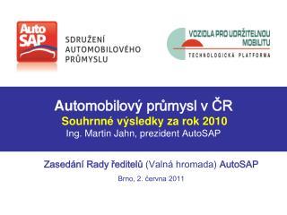 Au tomobilov ý  průmysl v ČR Souhrnné výsledky za rok 2010 Ing.  Martin Jahn ,  prezident  AutoSAP
