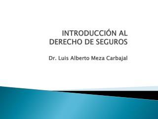 INTRODUCCIÓN AL DERECHO DE SEGUROS Dr. Luis Alberto Meza Carbajal