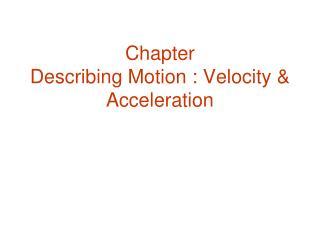 Chapter  Describing Motion :  Velocity & Acceleration