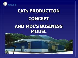 CATs PRODUCTION  CONCEPT AND MDI'S BUSINESS MODEL