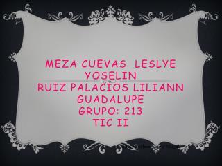 Meza cuevas   Leslye Yoselin Ruiz Palacios  Liliann  Guadalupe Grupo: 213 Tic II