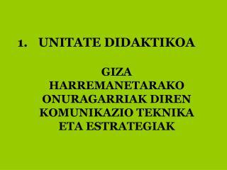 UNITATE DIDAKTIKOA GIZA HARREMANETARAKO ONURAGARRIAK DIREN KOMUNIKAZIO TEKNIKA ETA ESTRATEGIAK
