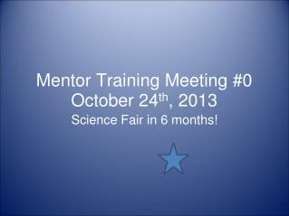 Mentor Training Meeting #0 October 24 th , 2013