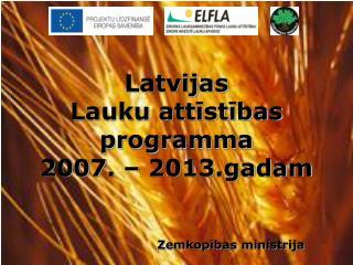Latvijas  Lauku attīstības programma  2007. – 2013.gadam