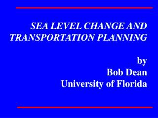 SEA LEVEL CHANGE AND TRANSPORTATION PLANNING by Bob Dean University of Florida