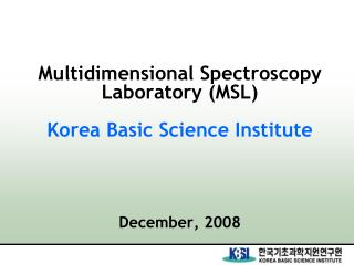 Multidimensional Spectroscopy Laboratory (MSL) Korea Basic Science Institute December, 2008