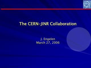 The CERN-JINR Collaboration J. Engelen March 27, 2006
