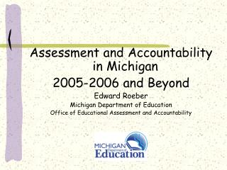Assessment and Accountability in Michigan 2005-2006 and Beyond Edward Roeber