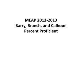 MEAP  2012-2013 Barry , Branch, and  Calhoun  Percent  Proficient
