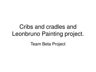 Cribs and cradles and Leonbruno Painting project.