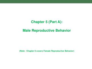 Chapter 5 Part A:  Male Reproductive Behavior     Note:  Chapter 6 covers Female Reproductive Behavior