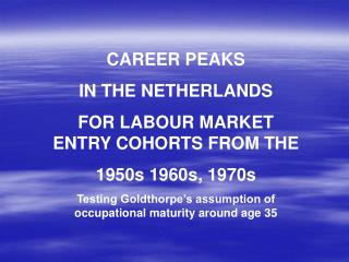 CAREER PEAKS IN THE NETHERLANDS FOR LABOUR MARKET ENTRY COHORTS FROM THE  1950s 1960s, 1970s