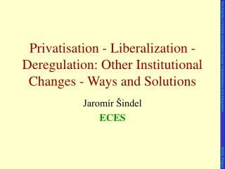 Privatisation - Liberalization - Deregulation: Other Institutional Changes - Ways and Solutions