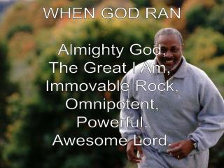 WHEN GOD RAN Almighty God, The Great I Am,  Immovable Rock, Omnipotent, Powerful, Awesome Lord.