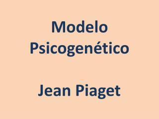 Modelo Psicogenético Jean Piaget