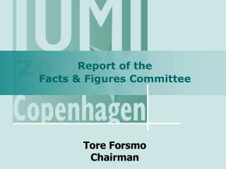 Report of the  Facts & Figures Committee Tore Forsmo Chairman
