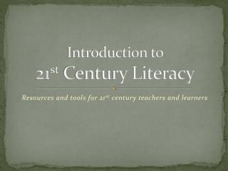 Introduction to  21 st  Century Literacy