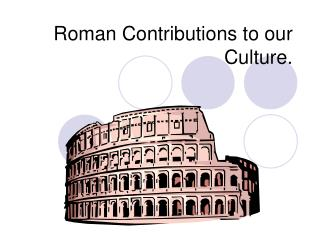 Roman Contributions to our Culture.